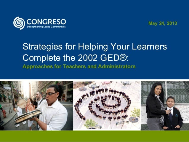 Strategies for Helping Your LearnersComplete the 2002 GED®:Approaches for Teachers and AdministratorsMay 24, 2013