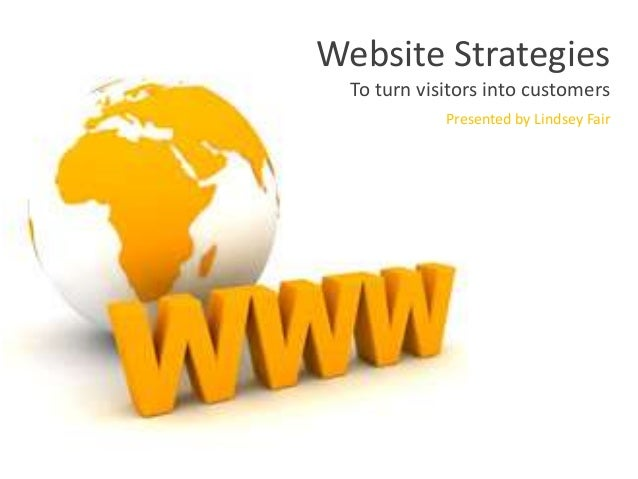 Website Strategies To turn visitors into customers Presented by Lindsey Fair