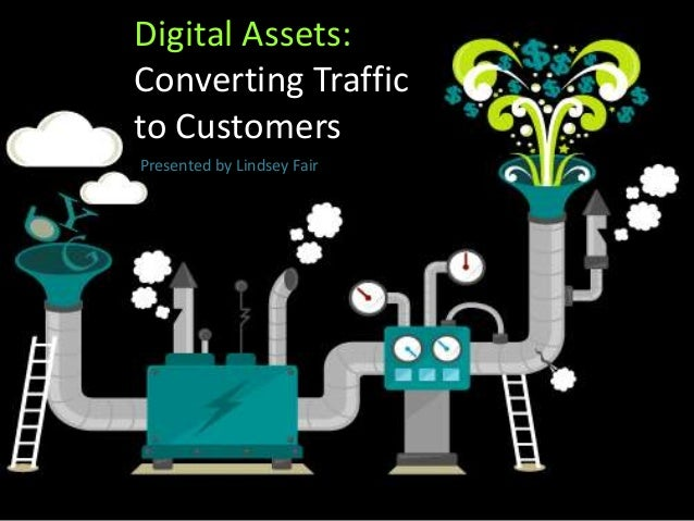 Digital Assets: Converting Traffic to Customers Presented by Lindsey Fair