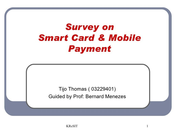 Survey on Smart Card & Mobile Payment Tijo Thomas ( 03229401) Guided by Prof: Bernard Menezes