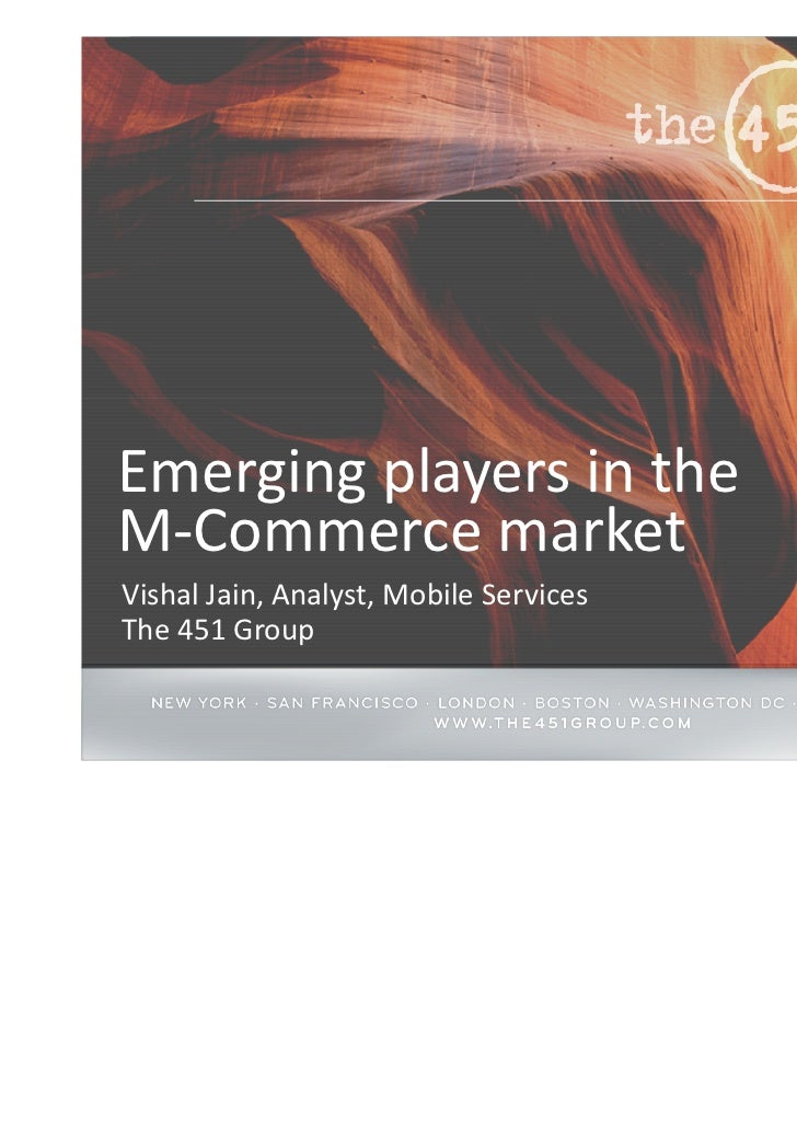 Emerging players in theM-Commerce marketVishal Jain, Analyst, Mobile ServicesThe 451 Group