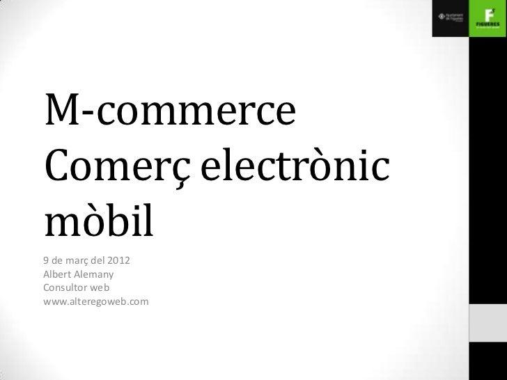 M-commerceComerç electrònicmòbil9 de març del 2012Albert AlemanyConsultor webwww.alteregoweb.com