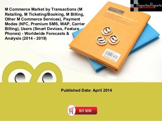 Published Date: April 2014 M Commerce Market by Transactions (M Retailing, M Ticketing/Booking, M Billing, Other M Commerc...