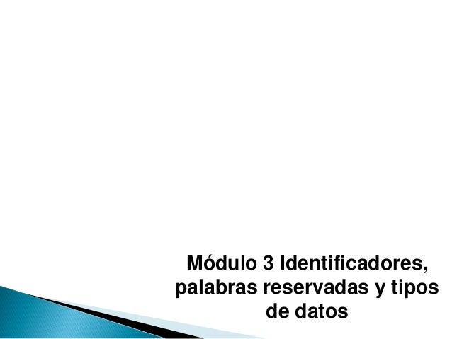 Módulo 3 Identificadores, palabras reservadas y tipos de datos