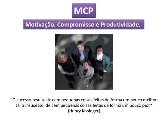 """MCP       Motivação, Compromisso e Produtividade.""""O sucesso resulta de cem pequenas coisas feitas de forma um pouco melhor..."""