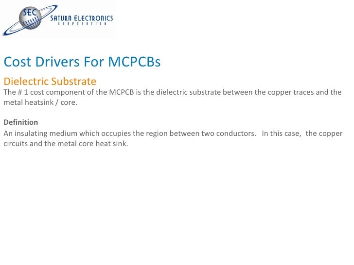 Cost Drivers For MCPCBs Dielectric Substrate The # 1 cost component of the MCPCB is the dielectric substrate between the c...