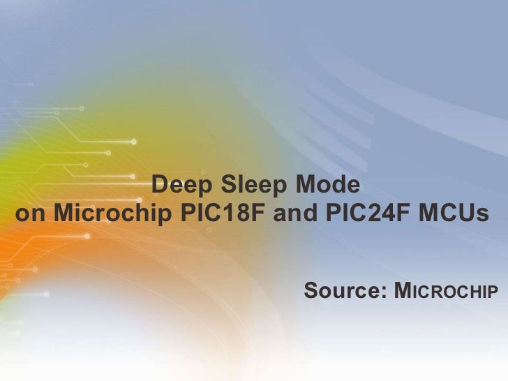 Deep Sleep Mode on Microchip PIC18F and PIC24F MCUs  <ul><li>Source: M ICROCHIP </li></ul>