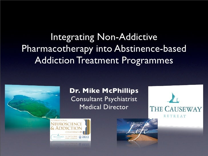 Integrating Non-Addictive Pharmacotherapy into Abstinence-based    Addiction Treatment Programmes            Dr. Mike McPh...