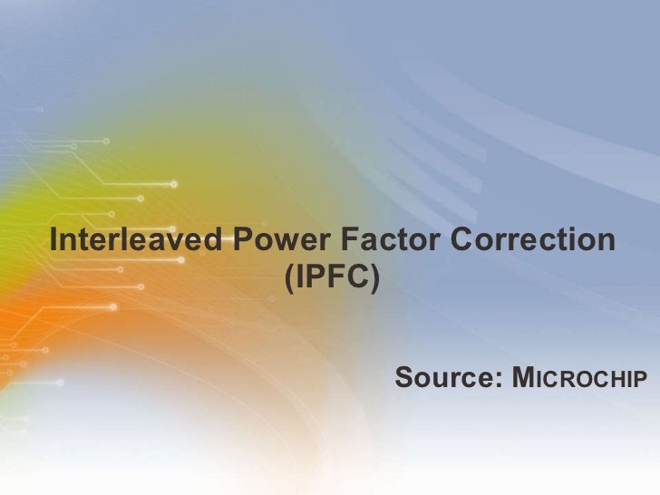 Interleaved Power Factor Correction (IPFC) <ul><li>Source: M ICROCHIP </li></ul>