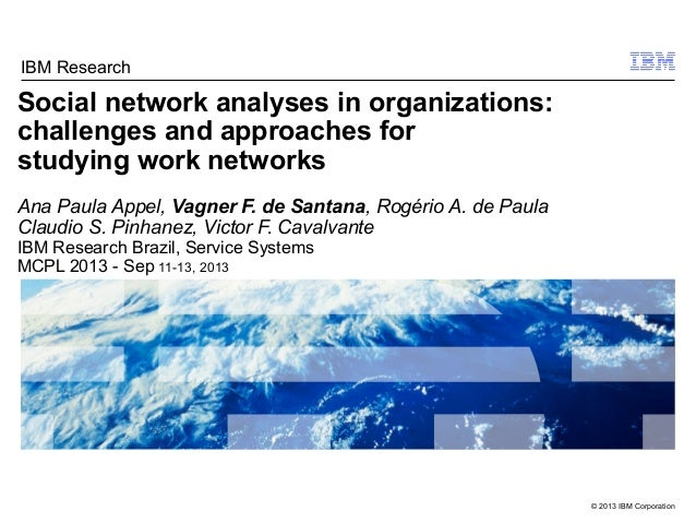 © 2013 IBM Corporation Social network analyses in organizations: challenges and approaches for studying work networks Ana ...