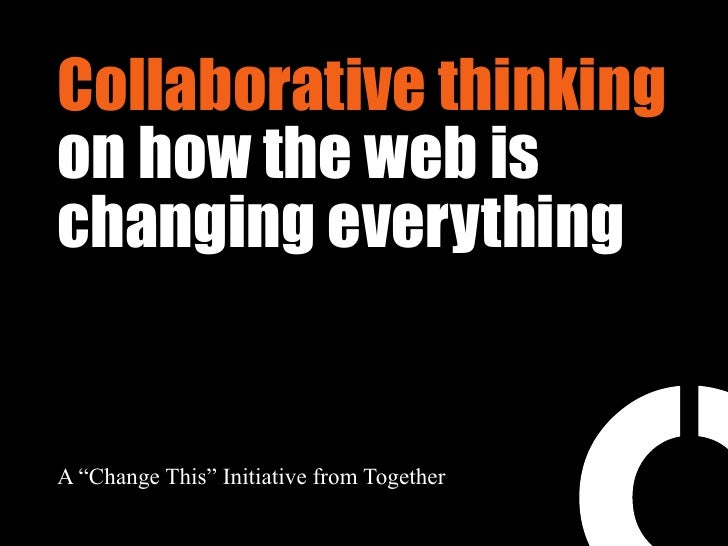 "Collaborative thinking on how the web is changing everything   A ""Change This"" Initiative from Together"