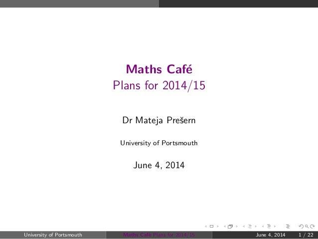 Maths Caf´e Plans for 2014/15 Dr Mateja Preˇsern University of Portsmouth June 4, 2014 University of Portsmouth Maths Caf´...