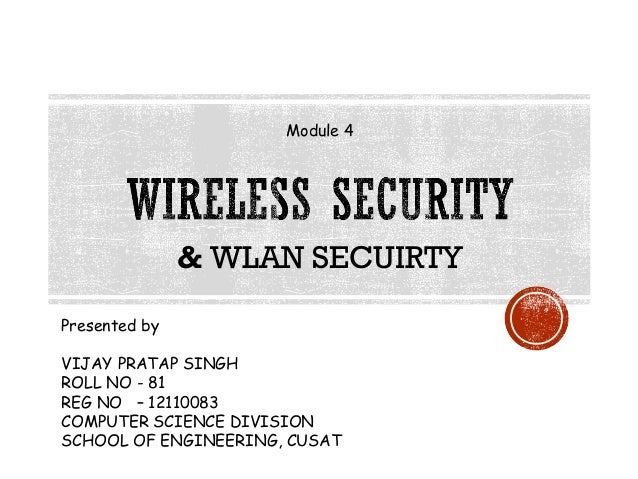 Module 4  & WLAN SECUIRTY Presented by VIJAY PRATAP SINGH ROLL NO - 81 REG NO – 12110083 COMPUTER SCIENCE DIVISION SCHOOL ...