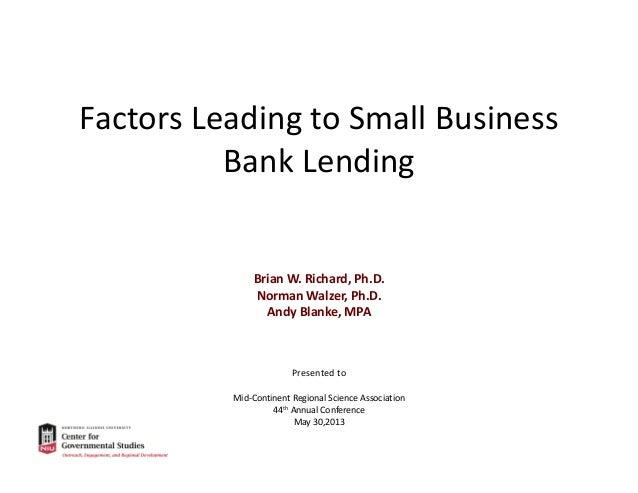 FactorsLeadingtoSmallBusiness BankLending  BrianW.Richard,Ph.D. NormanWalzer,Ph.D. AndyBlanke,MPA  Presentedt...
