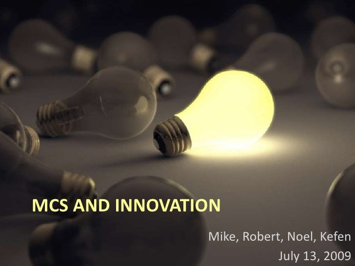 MCS And Innovation<br />Mike, Robert, Noel, Kefen<br />July 13, 2009<br />