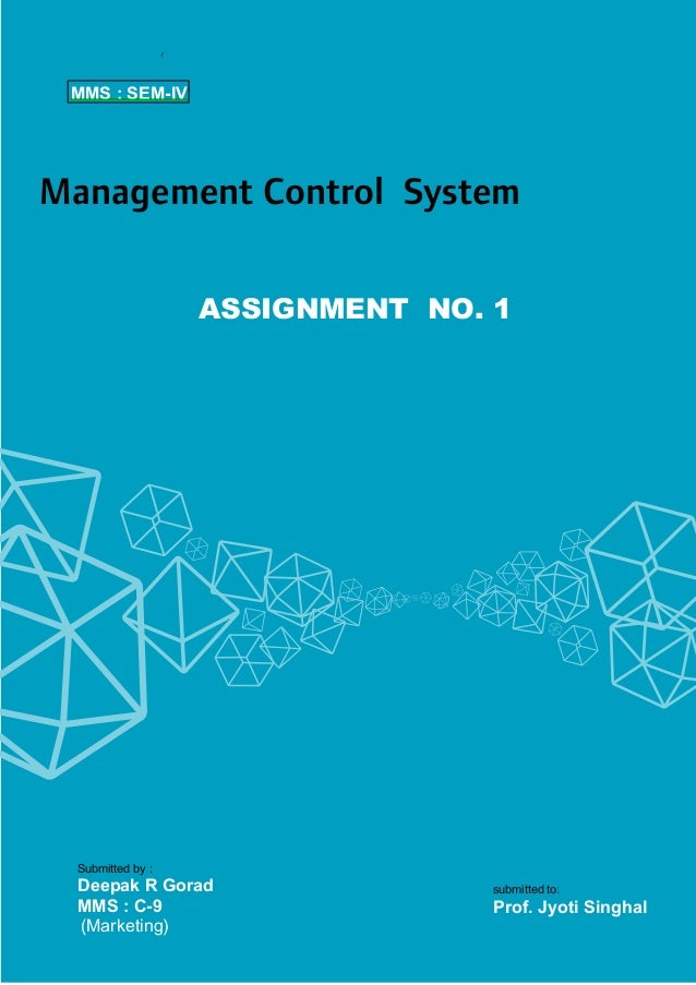 MMS : SEM-IV  Management Control System ASSIGNMENT NO. 1  Submitted by :  Deepak R Gorad MMS : C-9 (Marketing)  submitted ...