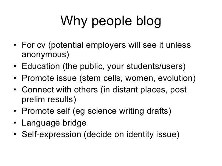 Why people blog <ul><li>For cv (potential employers will see it unless anonymous) </li></ul><ul><li>Education (the public,...