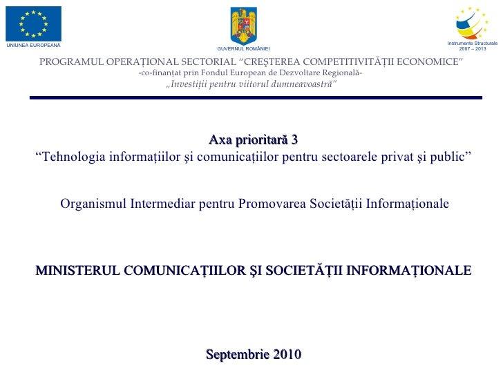 """Axa prioritară 3 """" Tehnologia informaţiilor şi comunicaţiilor pentru sectoarele privat şi public"""" Organismul Intermediar p..."""
