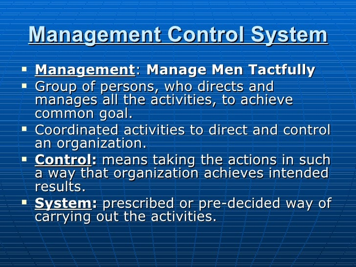 Management Control System <ul><li>Management :  Manage Men Tactfully </li></ul><ul><li>Group of persons, who directs and m...