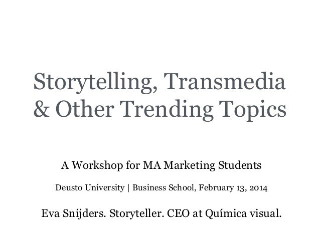 Storytelling, Transmedia & Other Trending Topics A Workshop for MA Marketing Students Deusto University | Business School,...