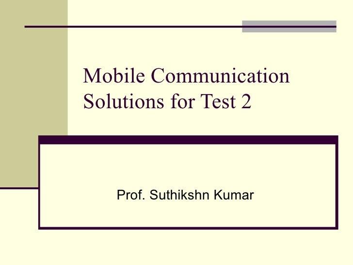 Mobile Communication Solutions for Test 2 Prof. Suthikshn Kumar