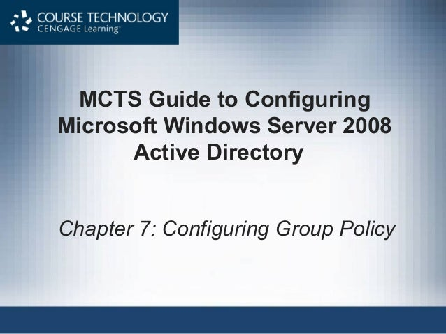 MCTS Guide to ConfiguringMicrosoft Windows Server 2008      Active DirectoryChapter 7: Configuring Group Policy