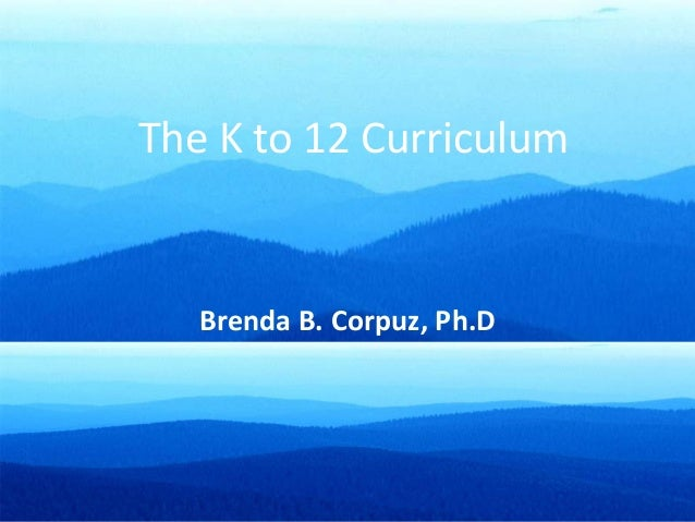 The K to 12 Curriculum Brenda B. Corpuz, Ph.D