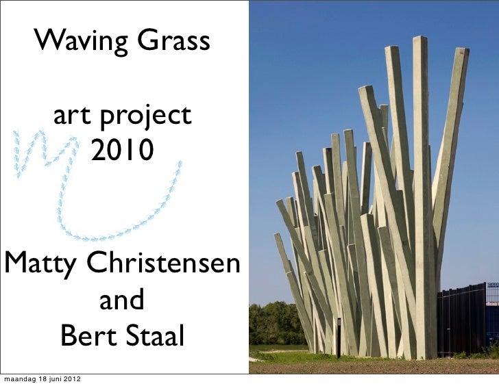 Waving Grass            art project               2010Matty Christensen       and    Bert Staalmaandag 18 juni 2012