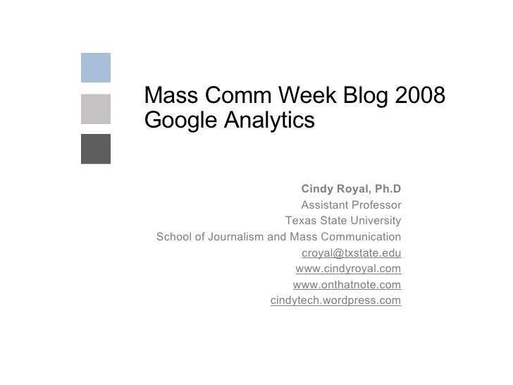 Mass Comm Week Blog 2008  Google Analytics Cindy Royal, Ph.D Assistant Professor Texas State University School of Journali...