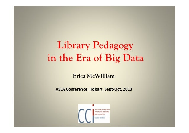 Library Pedagogy in the Era of Big Data Erica McWilliam ASLA Conference, Hobart, Sept-Oct, 2013