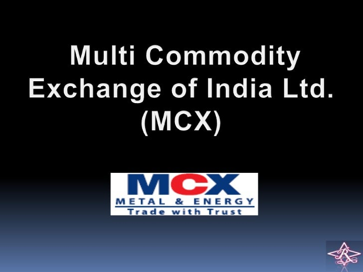 About MCX:Headquartered in MumbaiHaving started operations in November 2003, today, MCX holds a market share ofover 80%*...