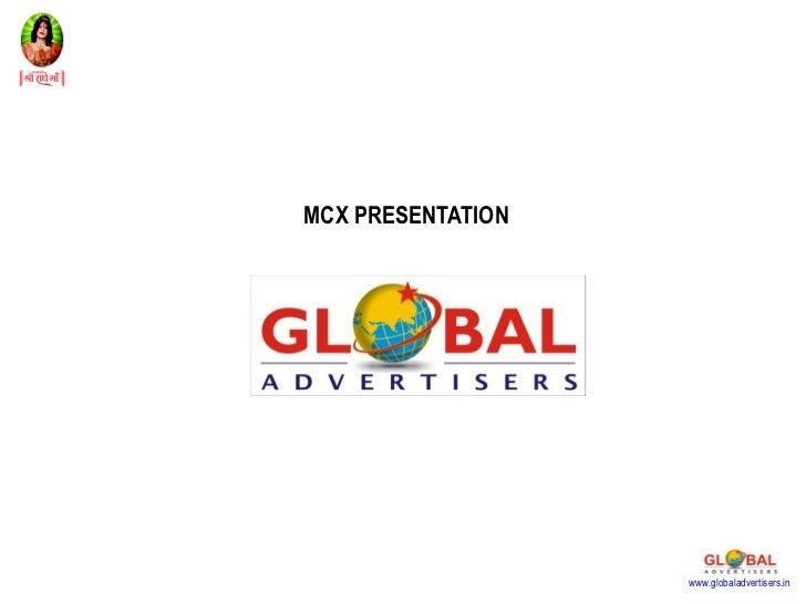 MCX PRESENTATION                   www.globaladvertisers.in