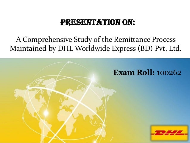 Presentation On: A Comprehensive Study of the Remittance Process Maintained by DHL Worldwide Express (BD) Pvt. Ltd. Exam R...