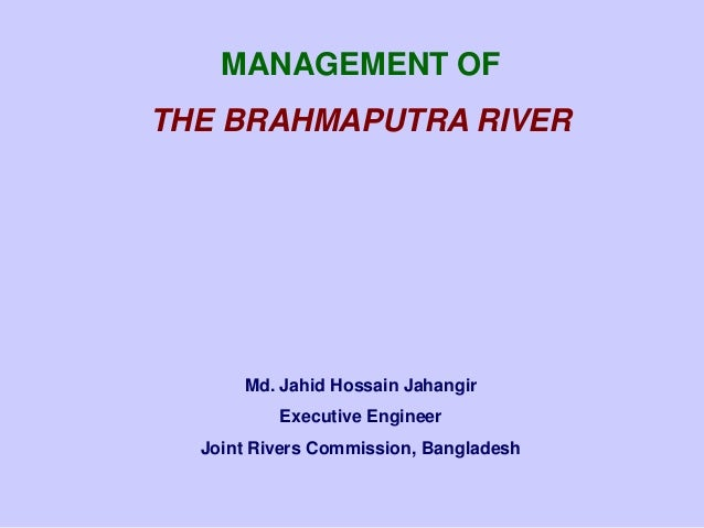MANAGEMENT OF THE BRAHMAPUTRA RIVER  Md. Jahid Hossain Jahangir Executive Engineer Joint Rivers Commission, Bangladesh