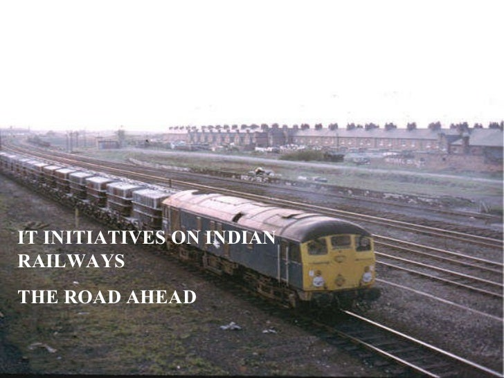 IT INITIATIVES ON INDIAN RAILWAYS THE ROAD AHEAD