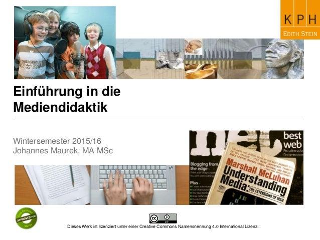 Einführung in die Mediendidaktik Wintersemester 2015/16 Johannes Maurek, MA MSc Dieses Werk ist lizenziert unter einer Cre...