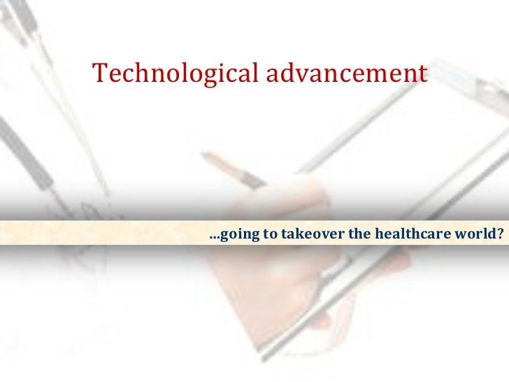 <ul><ul><li>Technological advancement </li></ul></ul><ul><ul><li>… going to takeover the healthcare world? </li></ul></ul>