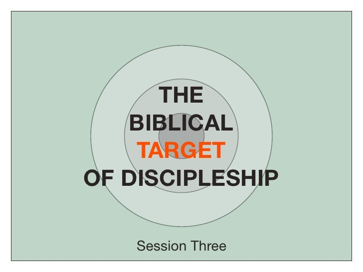 THE    BIBLICAL     TARGET OF DISCIPLESHIP      Session Three