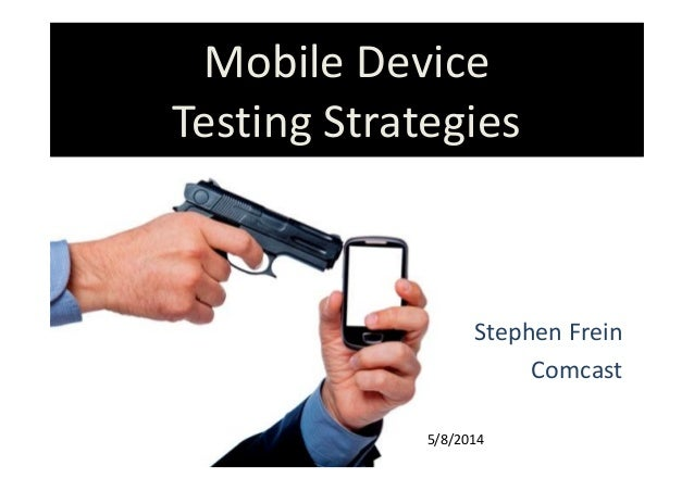 Mobile Device Testing Strategies Stephen Frein Comcast 5/8/2014