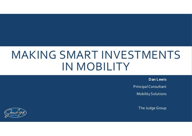 MAKING SMART INVESTMENTS IN MOBILITY Dan Lewis Principal Consultant Mobility Solutions The Judge Group