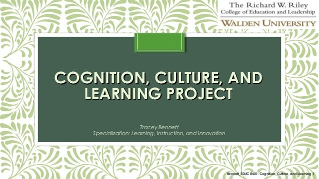 COGNITION, CULTURE, AND LEARNING PROJECT Tracey Bennett Specialization: Learning, Instruction, and Innovation  Bennett_EDU...