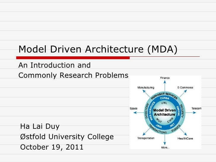 Model Driven Architecture (MDA)An Introduction andCommonly Research ProblemsHa Lai DuyØstfold University CollegeOctober 19...