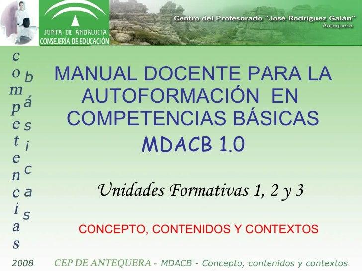 MANUAL DOCENTE PARA LA AUTOFORMACIÓN  EN  COMPETENCIAS BÁSICAS MDACB 1.0 Unidades Formativas 1, 2 y 3 CONCEPTO, CONTENIDOS...
