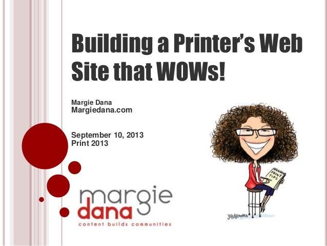 Building a Printer's Web Site that WOWs! Margie Dana Margiedana.com September 10, 2013 Print 2013