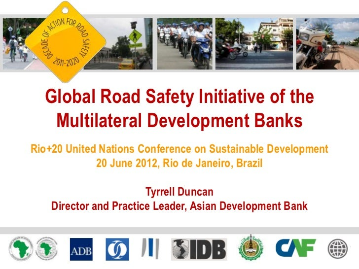 Global Road Safety Initiative of the   Multilateral Development BanksRio+20 United Nations Conference on Sustainable Devel...
