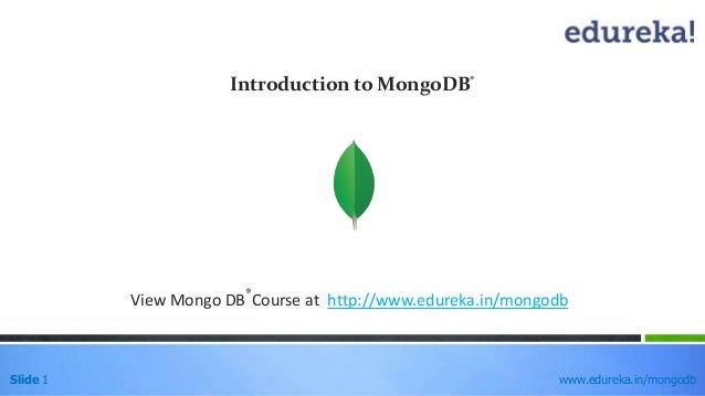 Slide 1 www.edureka.in/mongodb Introduction to MongoDB® View Mongo DB ® Course at http://www.edureka.in/mongodb