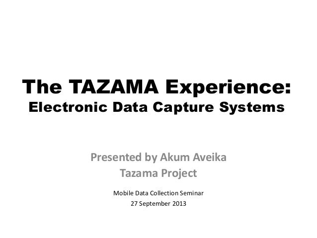 The TAZAMA Experience: Electronic Data Capture Systems Presented by Akum Aveika Tazama Project Mobile Data Collection Semi...