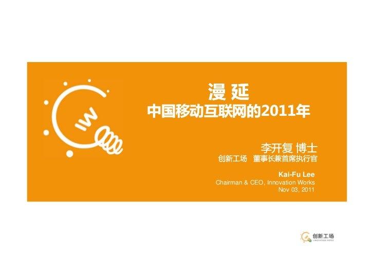 漫延中国移动互联网的2011年                   李开复 博士     创新工场 董事长兼首席执行官                         Kai-Fu Lee     Chairman & CEO, Innovat...