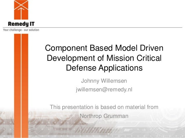 Component Based Model Driven Development of Mission Critical Defense Applications Johnny Willemsen jwillemsen@remedy.nl Th...