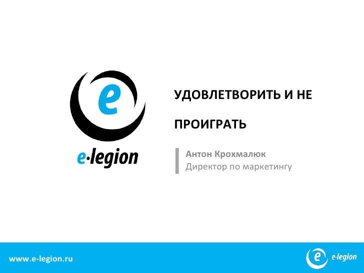 УДОВЛЕТВОРИТЬ И НЕ                   ПРОИГРАТЬ                    Антон Крохмалюк                    Директор по маркетинг...